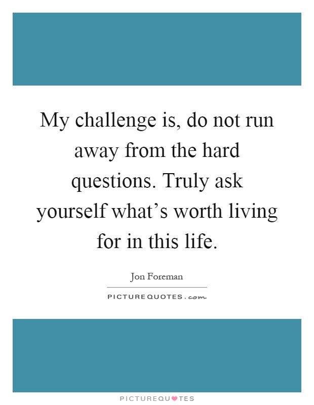 My challenge is, do not run away from the hard questions. Truly ask yourself what's worth living for in this life Picture Quote #1