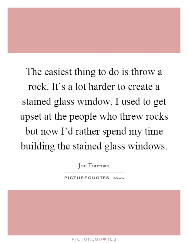 The easiest thing to do is throw a rock. It's a lot harder to create a stained glass window. I used to get upset at the people who threw rocks but now I'd rather spend my time building the stained glass windows Picture Quote #1