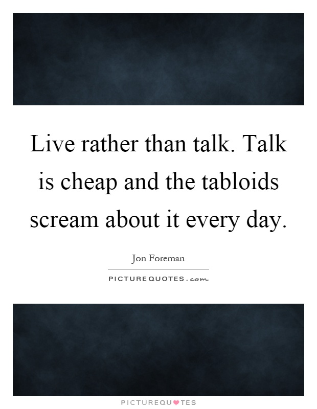 Live rather than talk. Talk is cheap and the tabloids scream about it every day Picture Quote #1