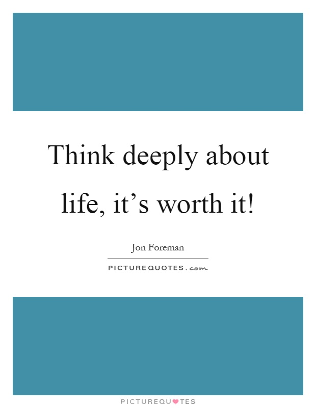 Think deeply about life, it's worth it! Picture Quote #1