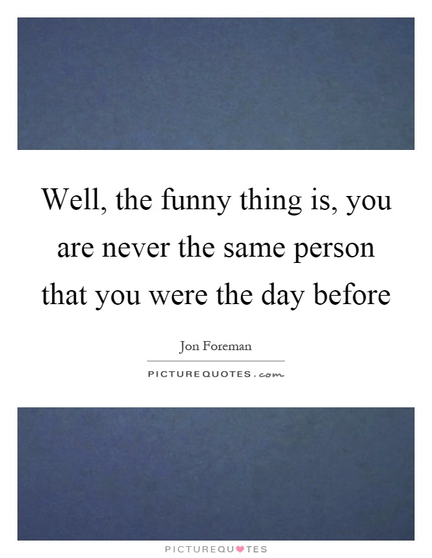 Well, the funny thing is, you are never the same person that you were the day before Picture Quote #1