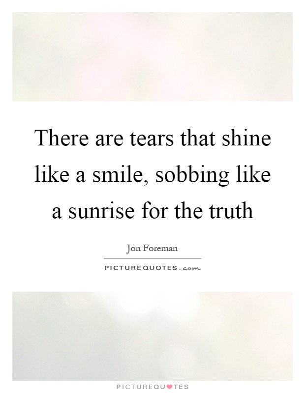 There are tears that shine like a smile, sobbing like a sunrise for the truth Picture Quote #1