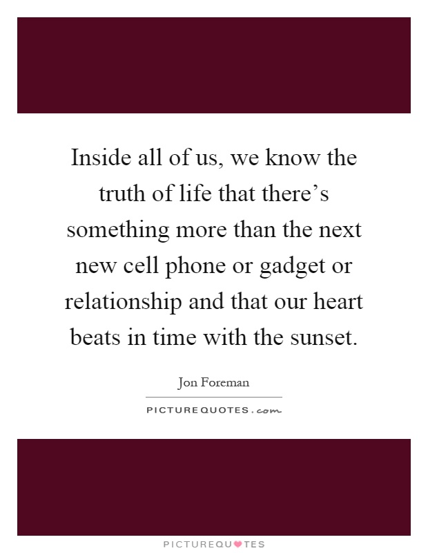 Inside all of us, we know the truth of life that there's something more than the next new cell phone or gadget or relationship and that our heart beats in time with the sunset Picture Quote #1