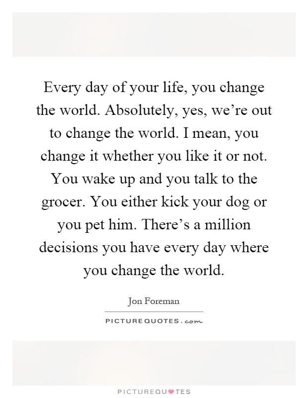 Every day of your life, you change the world. Absolutely, yes, we're out to change the world. I mean, you change it whether you like it or not. You wake up and you talk to the grocer. You either kick your dog or you pet him. There's a million decisions you have every day where you change the world Picture Quote #1