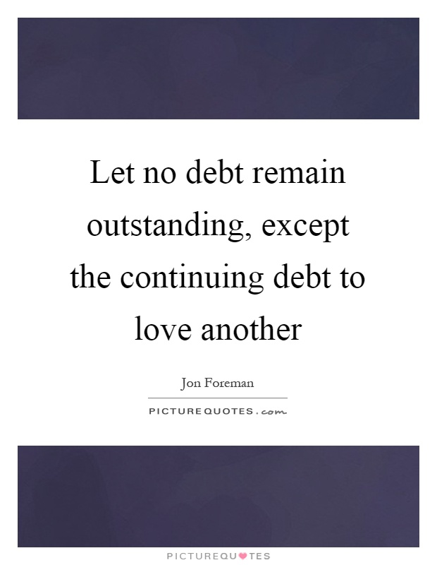 Let no debt remain outstanding, except the continuing debt to love another Picture Quote #1