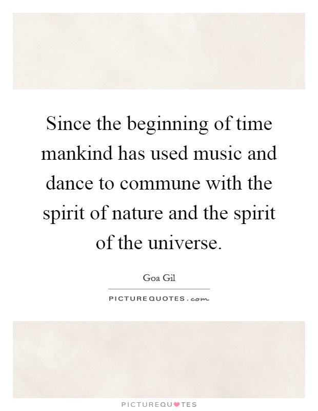 Since the beginning of time mankind has used music and dance to commune with the spirit of nature and the spirit of the universe Picture Quote #1