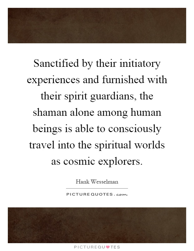 Sanctified by their initiatory experiences and furnished with their spirit guardians, the shaman alone among human beings is able to consciously travel into the spiritual worlds as cosmic explorers Picture Quote #1