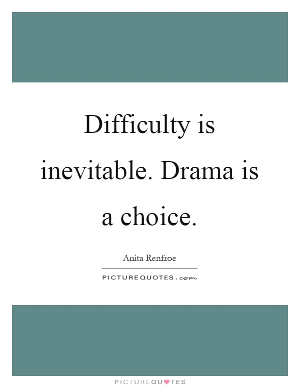 Difficulty is inevitable. Drama is a choice Picture Quote #1