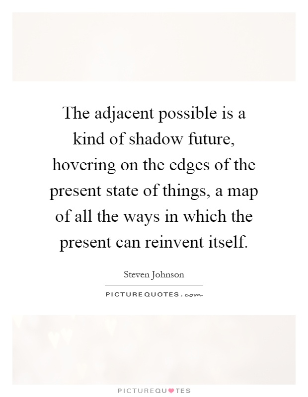 The adjacent possible is a kind of shadow future, hovering on the edges of the present state of things, a map of all the ways in which the present can reinvent itself Picture Quote #1
