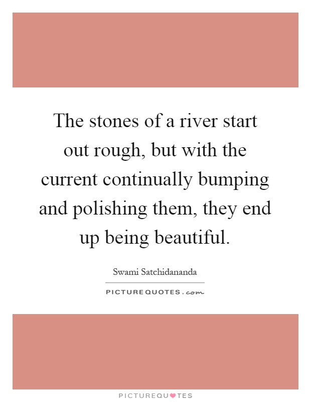 The stones of a river start out rough, but with the current continually bumping and polishing them, they end up being beautiful Picture Quote #1