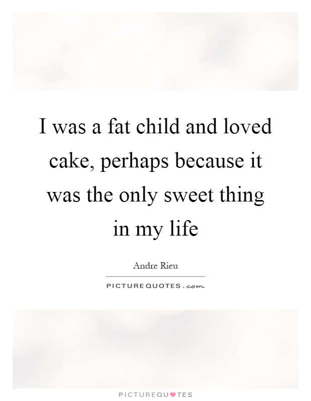 I was a fat child and loved cake, perhaps because it was the only sweet thing in my life Picture Quote #1
