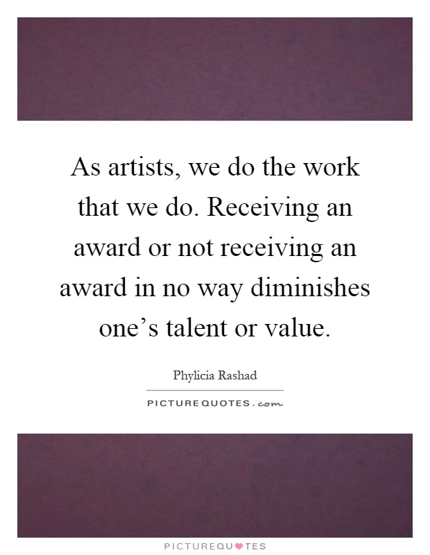 As artists, we do the work that we do. Receiving an award or not receiving an award in no way diminishes one's talent or value Picture Quote #1