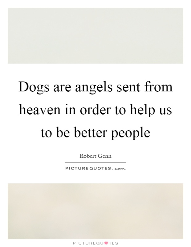 Dogs are angels sent from heaven in order to help us to be better people Picture Quote #1
