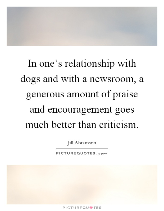In one's relationship with dogs and with a newsroom, a generous amount of praise and encouragement goes much better than criticism Picture Quote #1