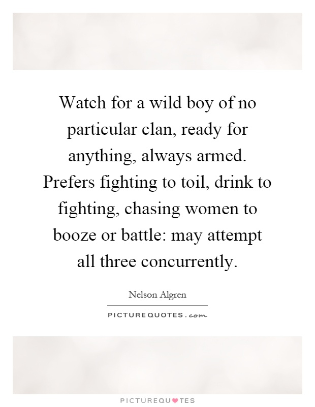 Watch for a wild boy of no particular clan, ready for anything, always armed. Prefers fighting to toil, drink to fighting, chasing women to booze or battle: may attempt all three concurrently Picture Quote #1