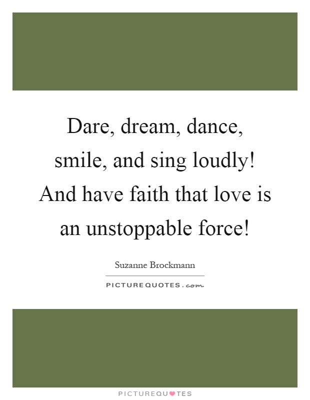 Dare, dream, dance, smile, and sing loudly! And have faith that love is an unstoppable force! Picture Quote #1