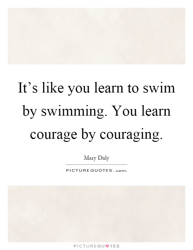 It's like you learn to swim by swimming. You learn courage by couraging Picture Quote #1