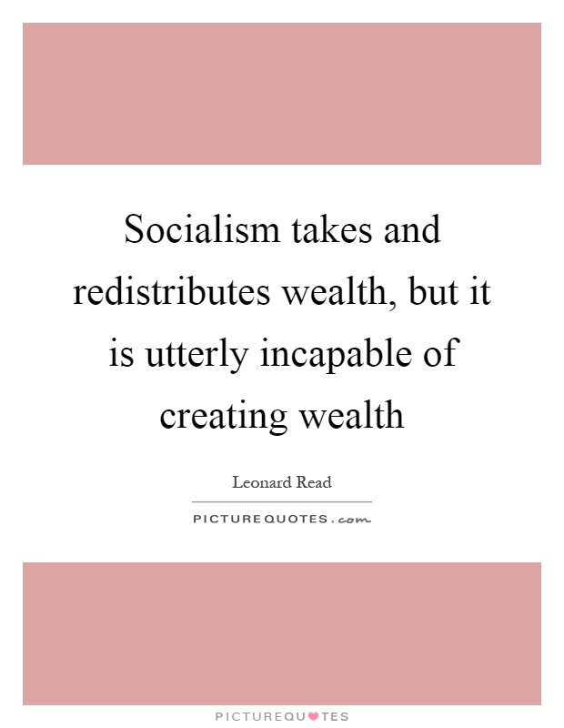 Socialism takes and redistributes wealth, but it is utterly incapable of creating wealth Picture Quote #1