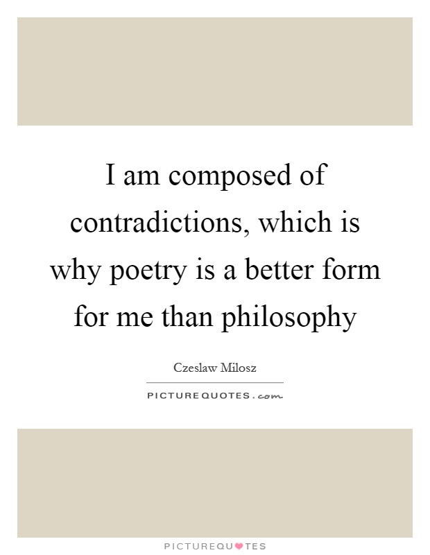 I am composed of contradictions, which is why poetry is a better form for me than philosophy Picture Quote #1