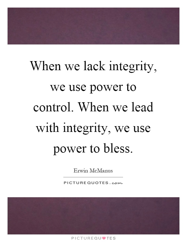 When we lack integrity, we use power to control. When we lead with integrity, we use power to bless Picture Quote #1