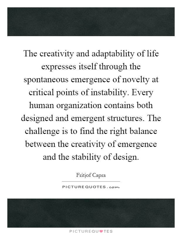 The creativity and adaptability of life expresses itself through the spontaneous emergence of novelty at critical points of instability. Every human organization contains both designed and emergent structures. The challenge is to find the right balance between the creativity of emergence and the stability of design Picture Quote #1