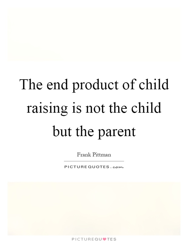 The end product of child raising is not the child but the parent Picture Quote #1
