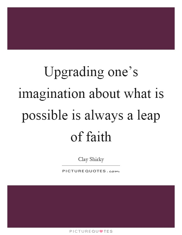 Upgrading one's imagination about what is possible is always a leap of faith Picture Quote #1