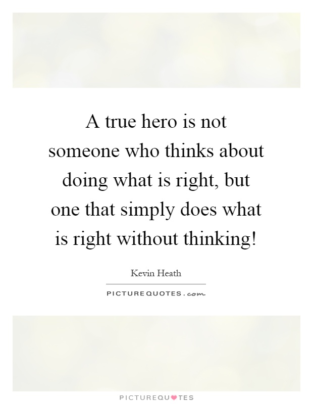 A true hero is not someone who thinks about doing what is right, but one that simply does what is right without thinking! Picture Quote #1