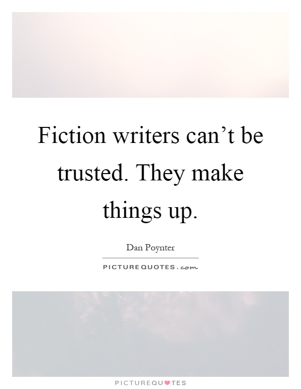 Fiction writers can't be trusted. They make things up Picture Quote #1