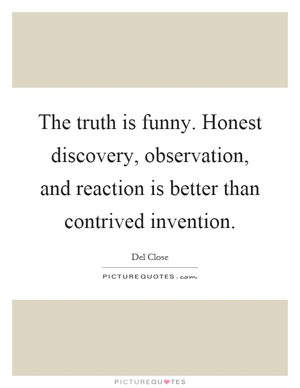 The truth is funny. Honest discovery, observation, and reaction is better than contrived invention Picture Quote #1