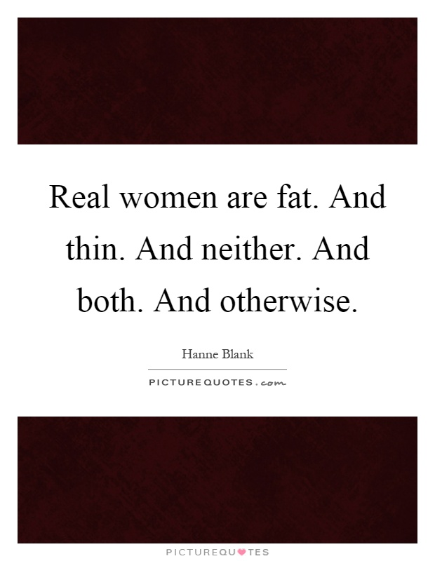 Real women are fat. And thin. And neither. And both. And otherwise Picture Quote #1