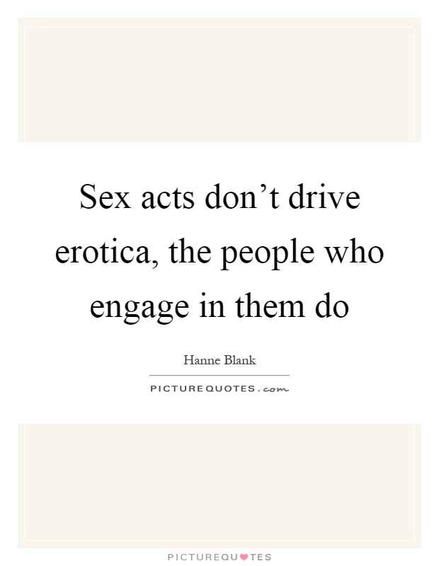 Sex acts don't drive erotica, the people who engage in them do Picture Quote #1