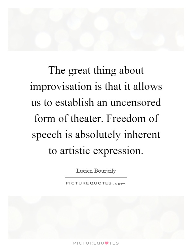 The great thing about improvisation is that it allows us to establish an uncensored form of theater. Freedom of speech is absolutely inherent to artistic expression Picture Quote #1