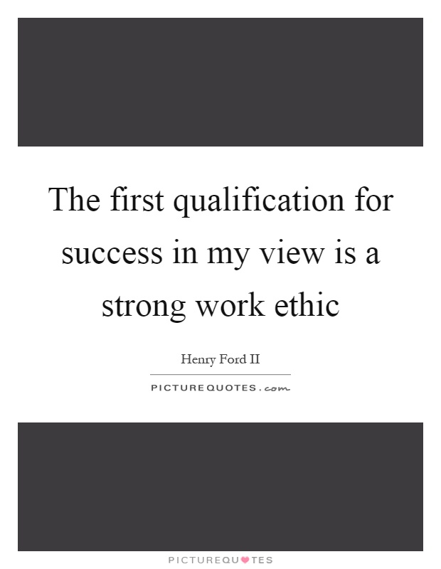 The first qualification for success in my view is a strong work ethic Picture Quote #1