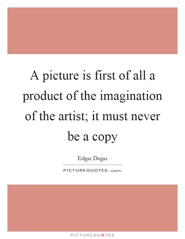 A picture is first of all a product of the imagination of the artist; it must never be a copy Picture Quote #1