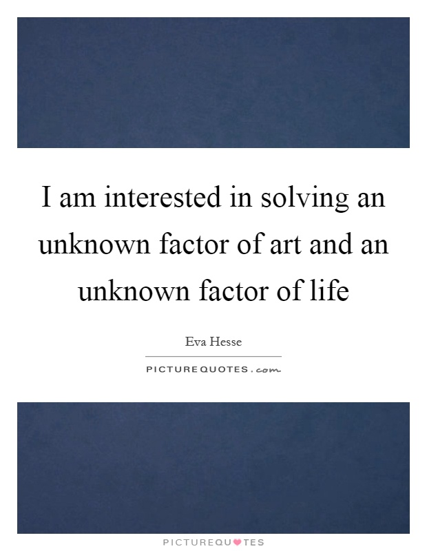 I am interested in solving an unknown factor of art and an unknown factor of life Picture Quote #1