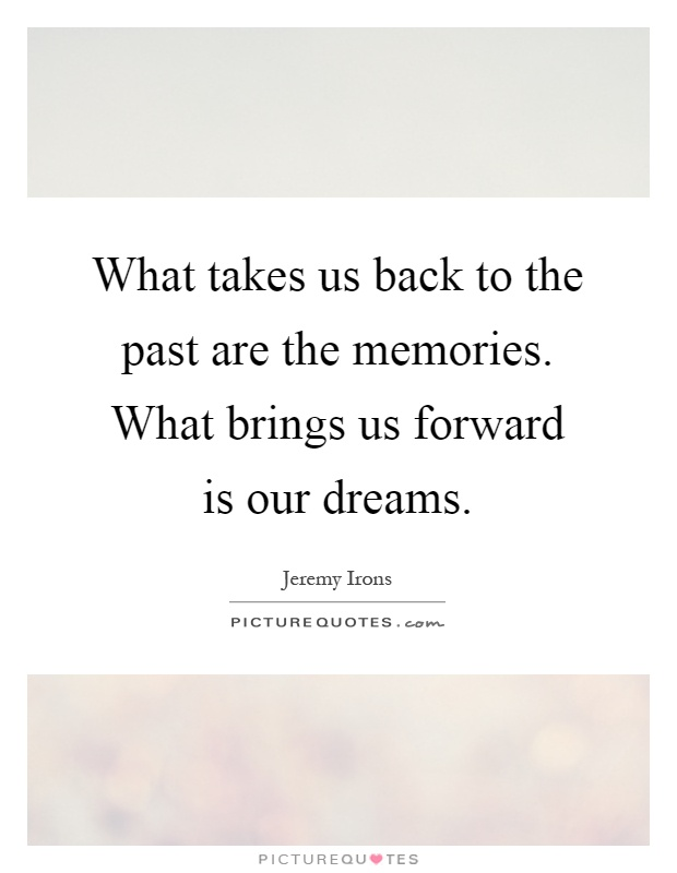What takes us back to the past are the memories. What brings us forward is our dreams Picture Quote #1