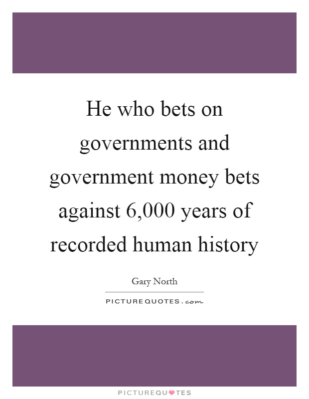 He who bets on governments and government money bets against 6,000 years of recorded human history Picture Quote #1
