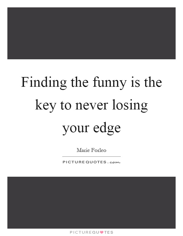 Finding the funny is the key to never losing your edge Picture Quote #1