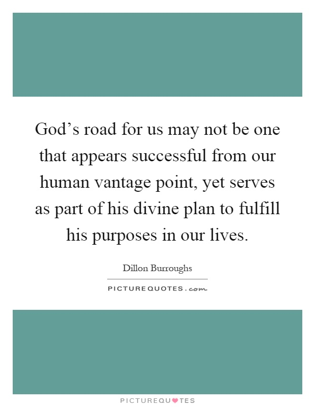 God's road for us may not be one that appears successful from our human vantage point, yet serves as part of his divine plan to fulfill his purposes in our lives Picture Quote #1