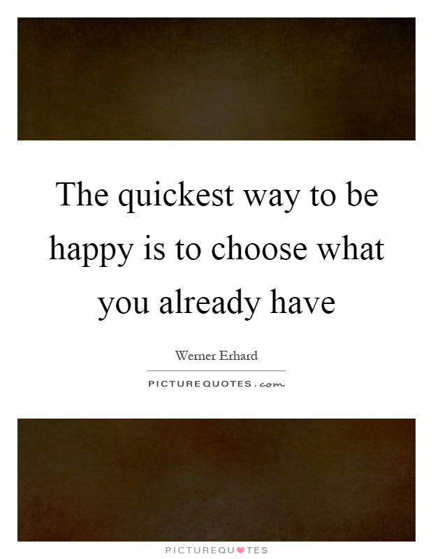 The quickest way to be happy is to choose what you already have Picture Quote #1