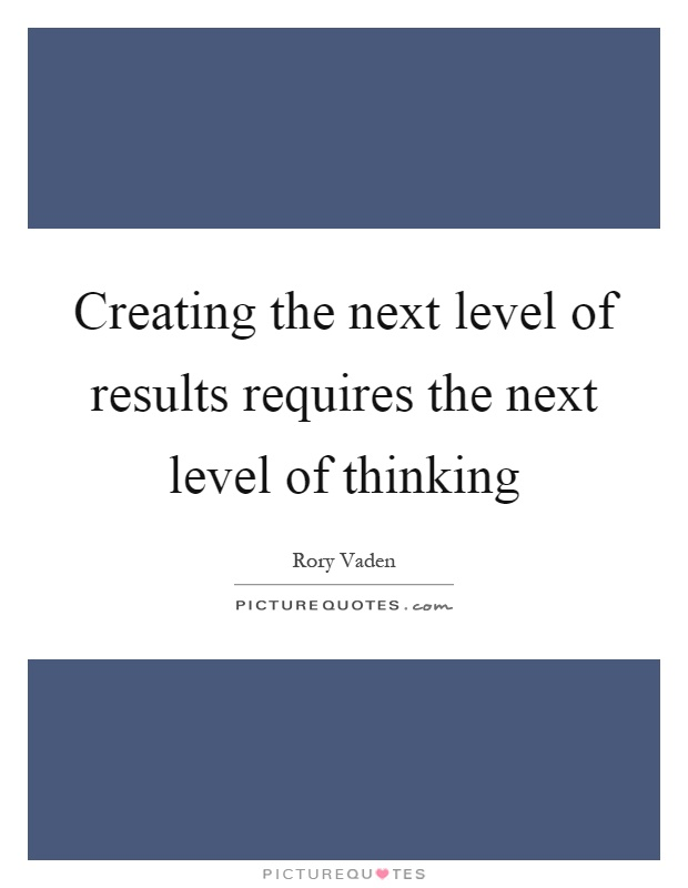 Creating the next level of results requires the next level of thinking Picture Quote #1