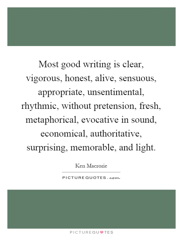 Most good writing is clear, vigorous, honest, alive, sensuous, appropriate, unsentimental, rhythmic, without pretension, fresh, metaphorical, evocative in sound, economical, authoritative, surprising, memorable, and light Picture Quote #1