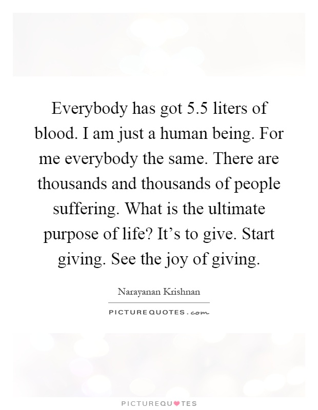 Everybody has got 5.5 liters of blood. I am just a human being. For me everybody the same. There are thousands and thousands of people suffering. What is the ultimate purpose of life? It's to give. Start giving. See the joy of giving Picture Quote #1