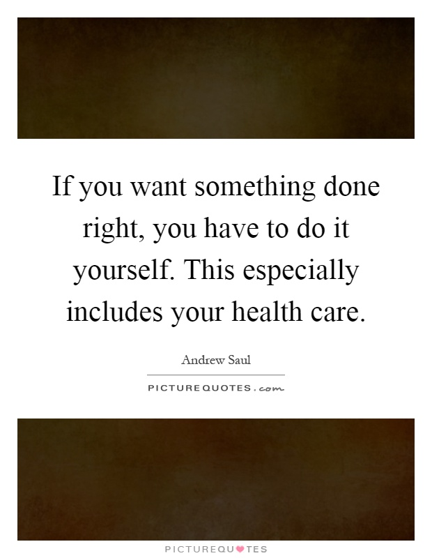 If you want something done right, you have to do it yourself. This especially includes your health care Picture Quote #1
