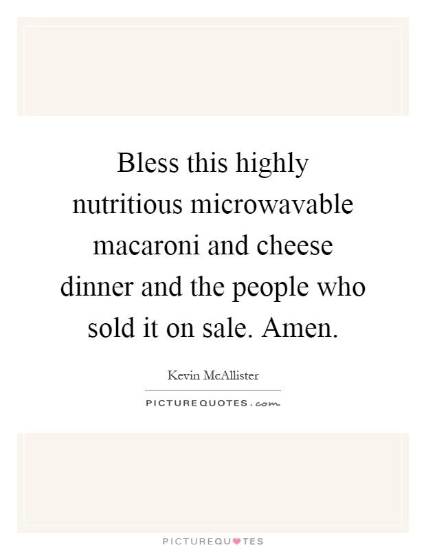 Bless this highly nutritious microwavable macaroni and cheese dinner and the people who sold it on sale. Amen Picture Quote #1
