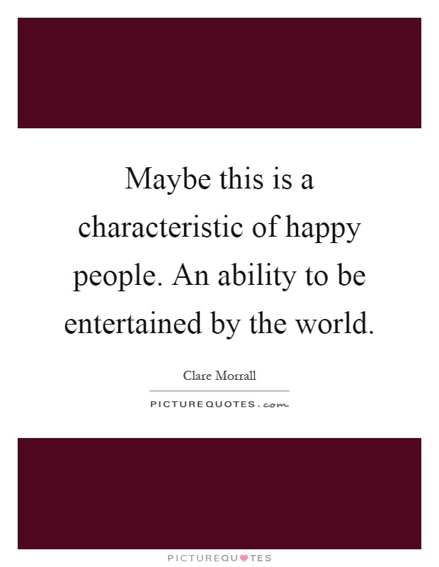 Maybe this is a characteristic of happy people. An ability to be entertained by the world Picture Quote #1