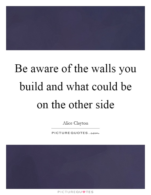 Be aware of the walls you build and what could be on the other side Picture Quote #1