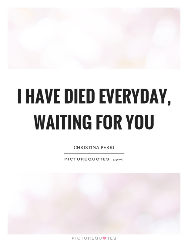 I have died everyday, waiting for you Picture Quote #1