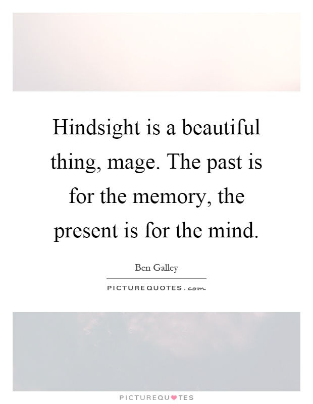 Hindsight is a beautiful thing, mage. The past is for the memory, the present is for the mind Picture Quote #1